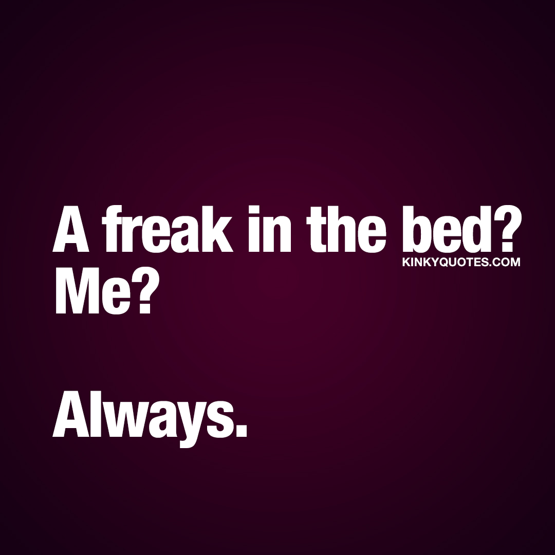 A freak in the bed? Me? Always.