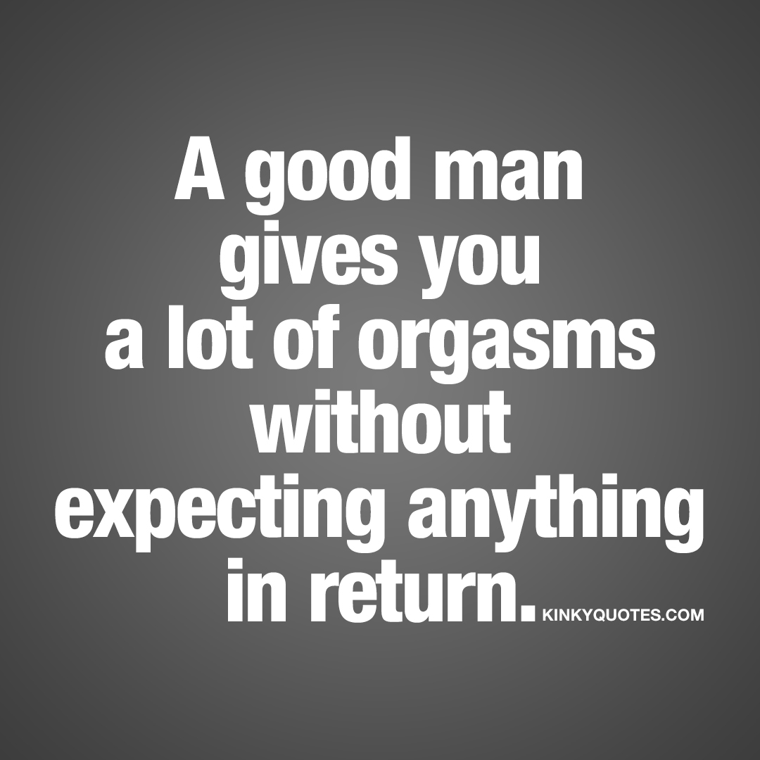 A good man gives you a lot of orgasms without expecting anything in return.