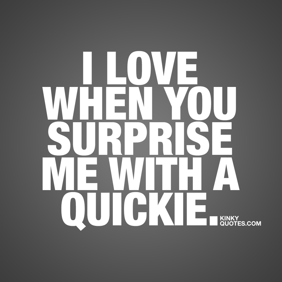 I love when you surprise me with a quickie.