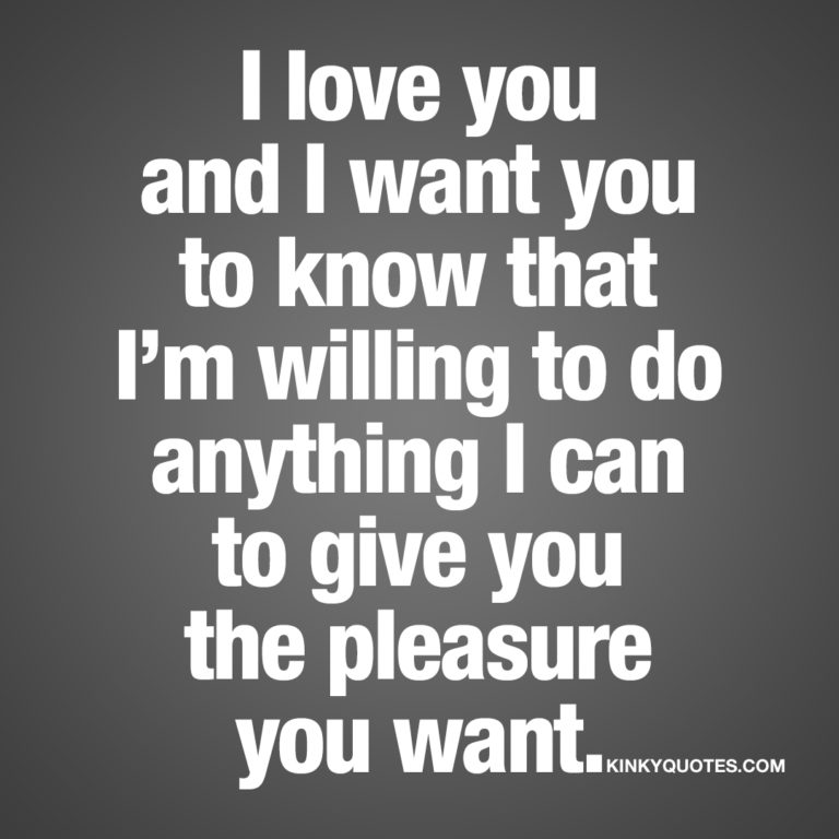 I love you and I want you to know that I'm willing to do anything I can to give you the pleasure you want.
