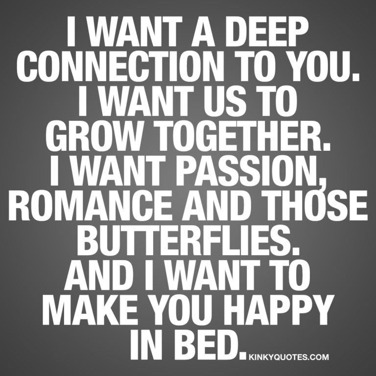 I want a deep connection to you. I want us to grow together.