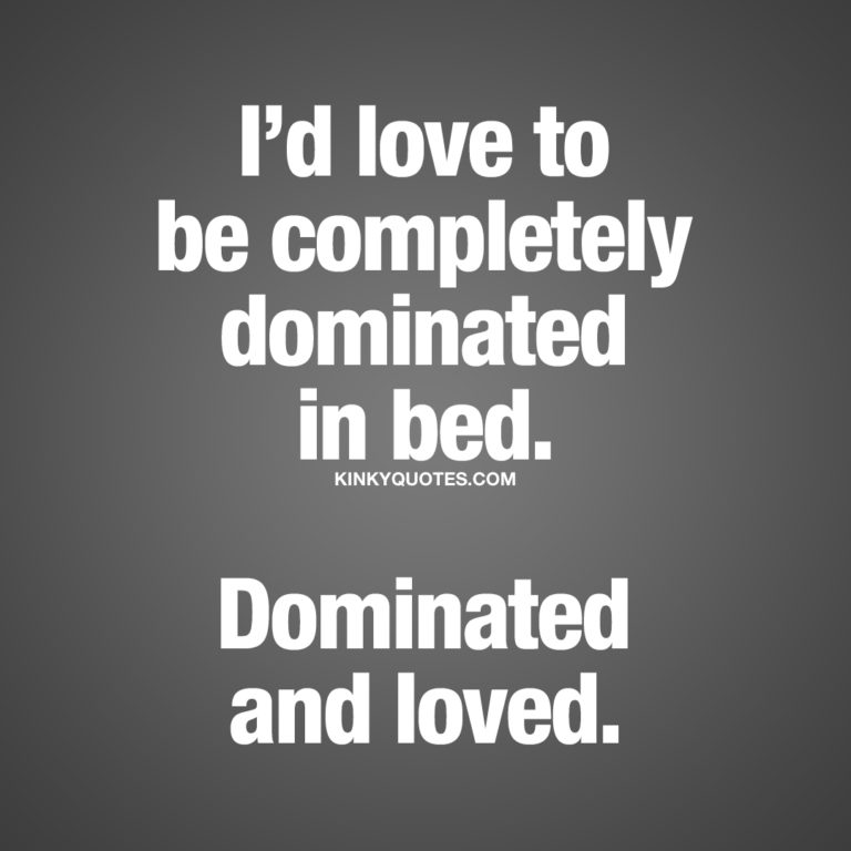 I'd love to be completely dominated in bed.  Dominated and loved.