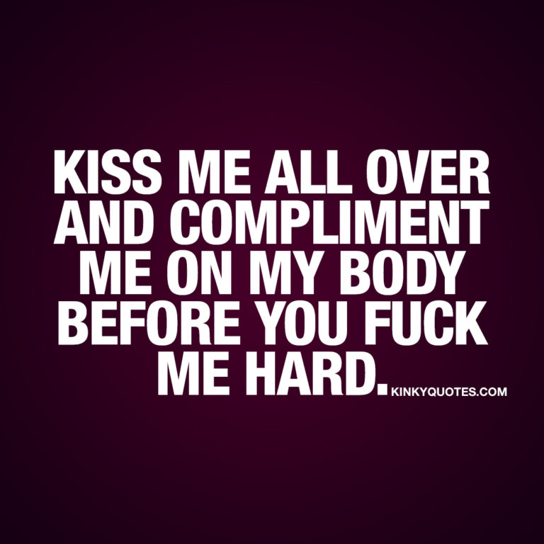 Kiss me all over and compliment me on my body before you fuck me hard.
