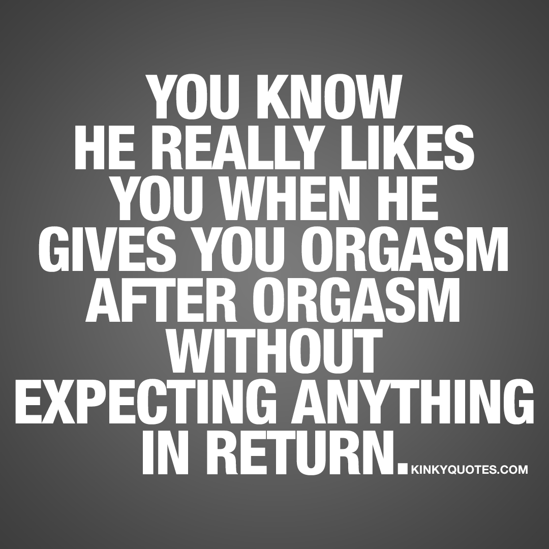 You know he really likes you when he gives you orgasm after orgasm without expecting anything in return.
