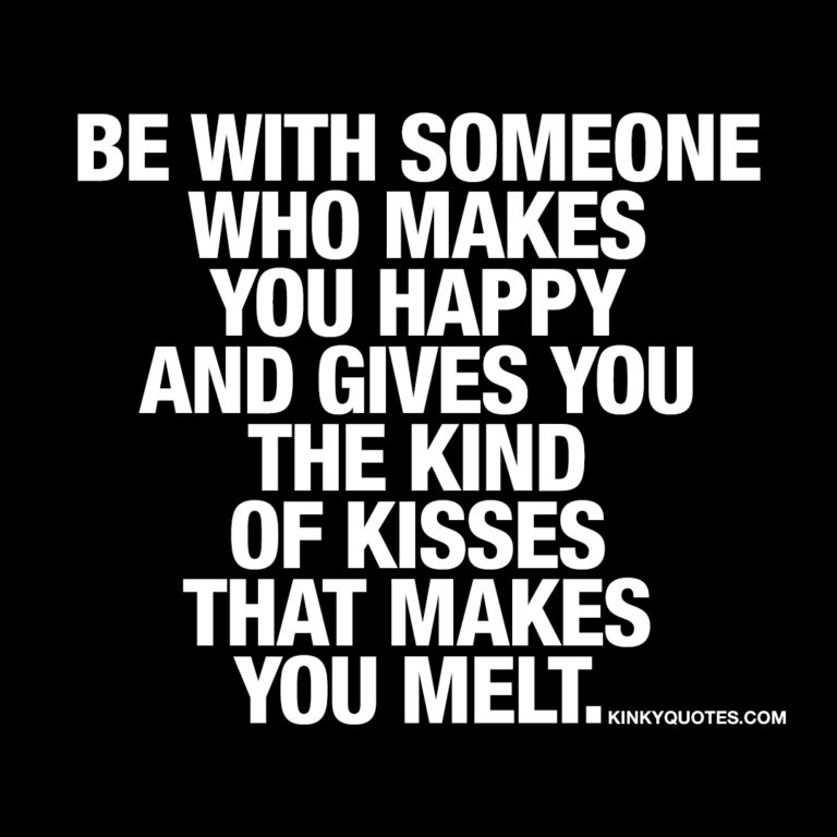 Be with someone who makes you happy and gives you the kind of kisses that makes you melt.
