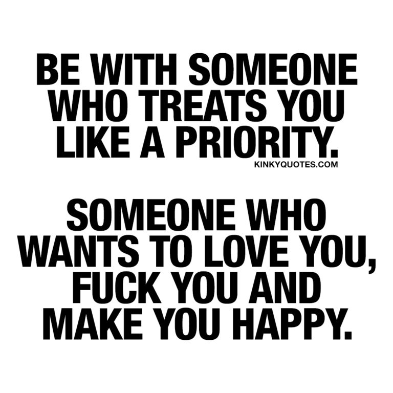 Be with someone who treats you like a priority. Someone who wants to love you, fuck you and make you happy.