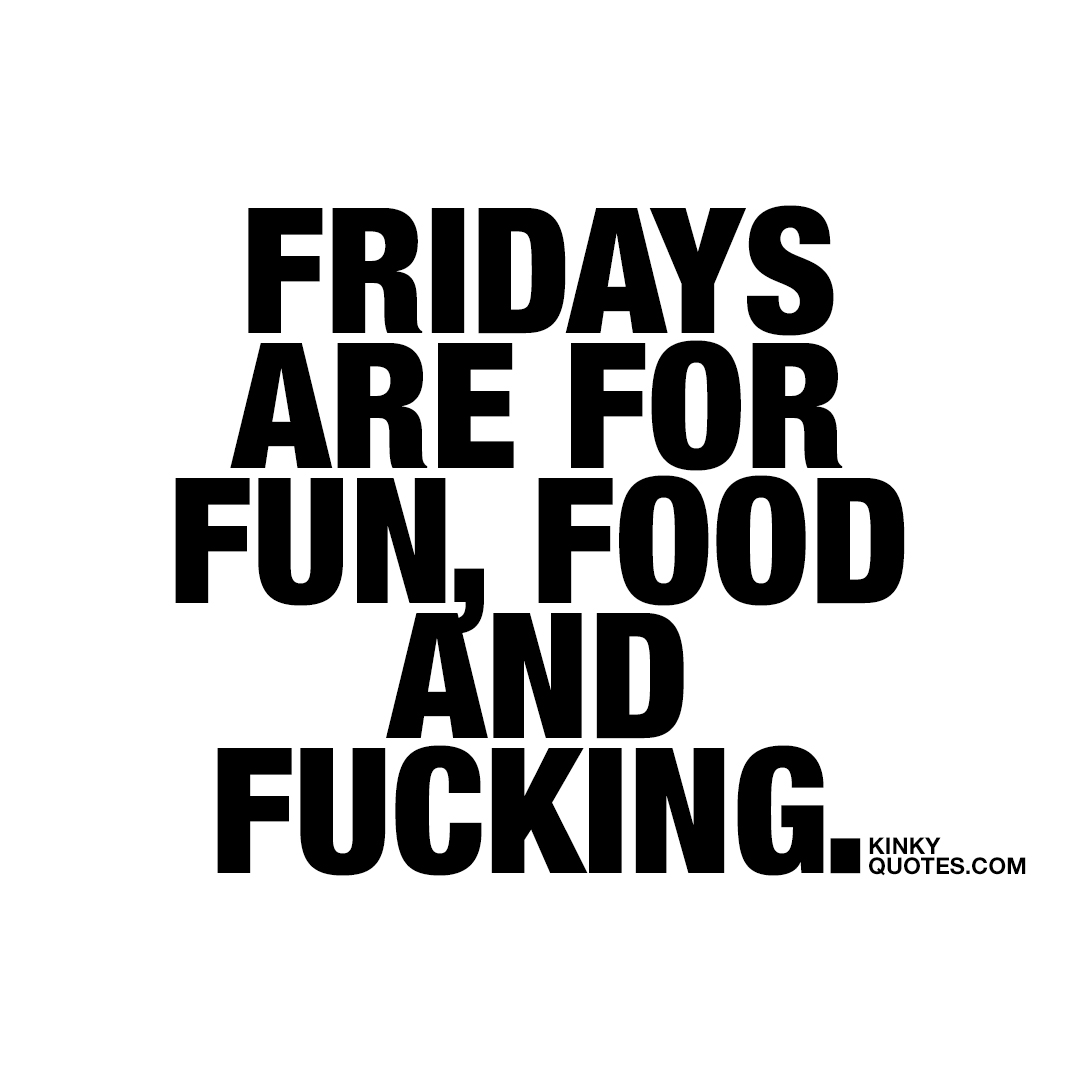 Fridays are for fun, food and fucking.