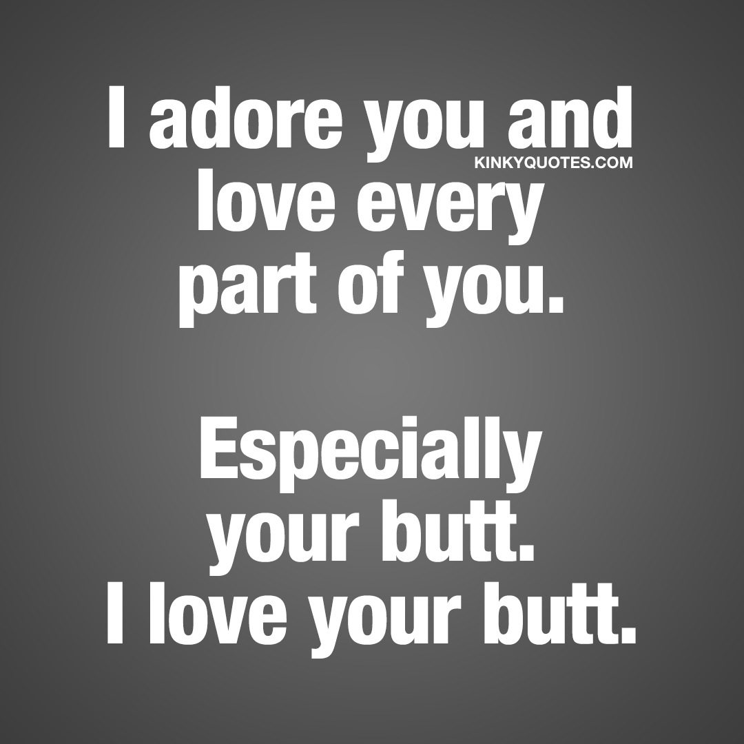 I adore you and love every part of you. Especially your butt. I love your butt.