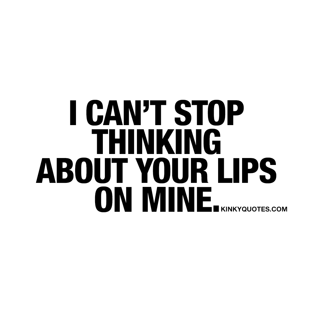 I can't stop thinking about your lips on mine.