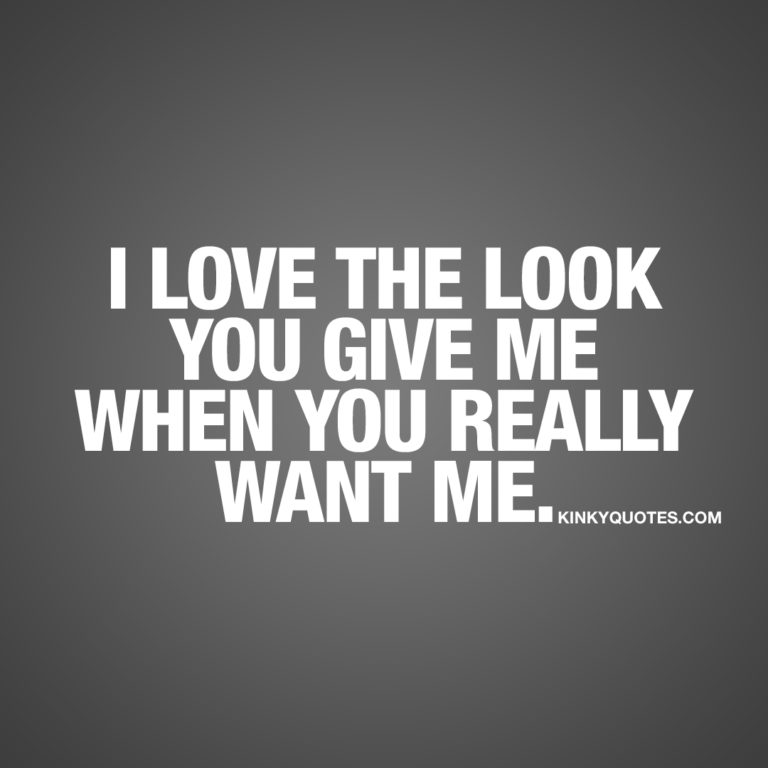 I love the look you give me when you really want me.