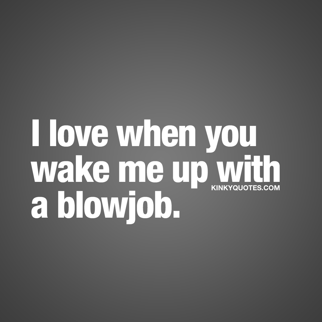 I love when you wake me up with a blowjob.