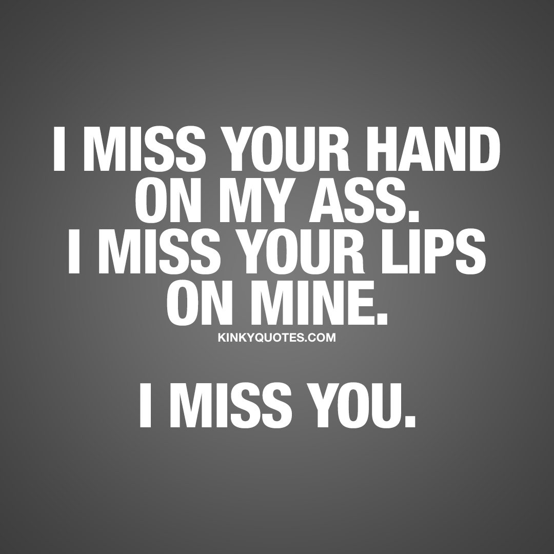 I miss your hand on my ass. I miss your lips on mine. I miss you.