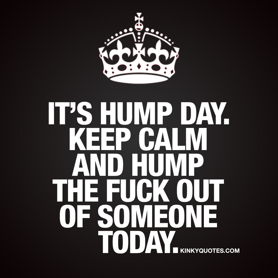 It's hump day. Keep calm and hump the fuck out of someone.