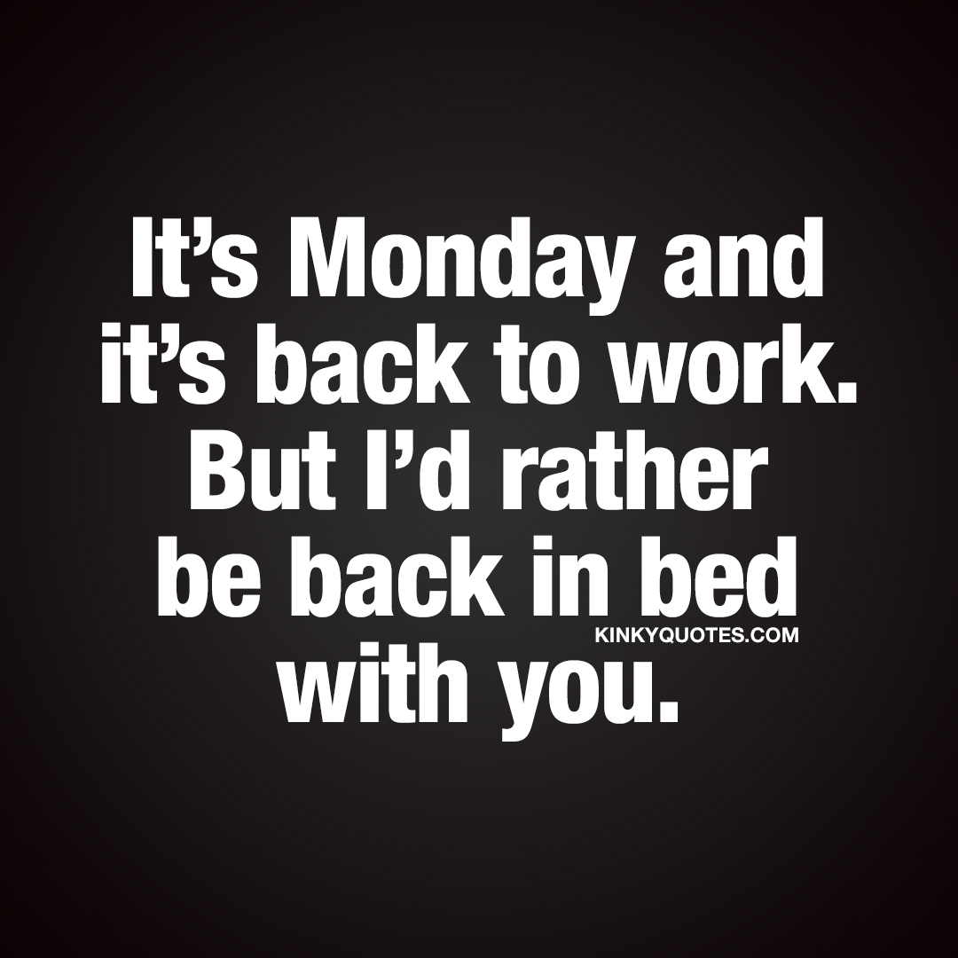 It's Monday and it's back to work. But I'd rather be back in bed with you.