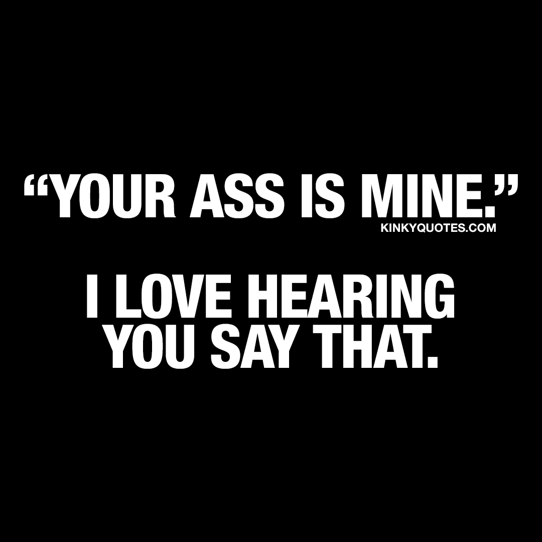 Your ass is mine. I love hearing you say that.