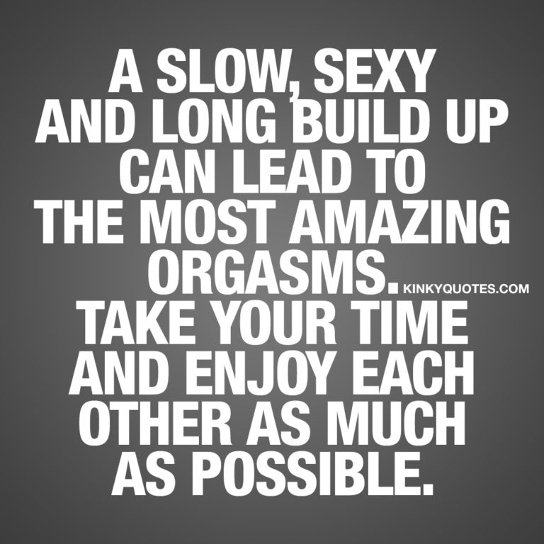 A slow, sexy and long build up can lead to the most amazing orgasms.
