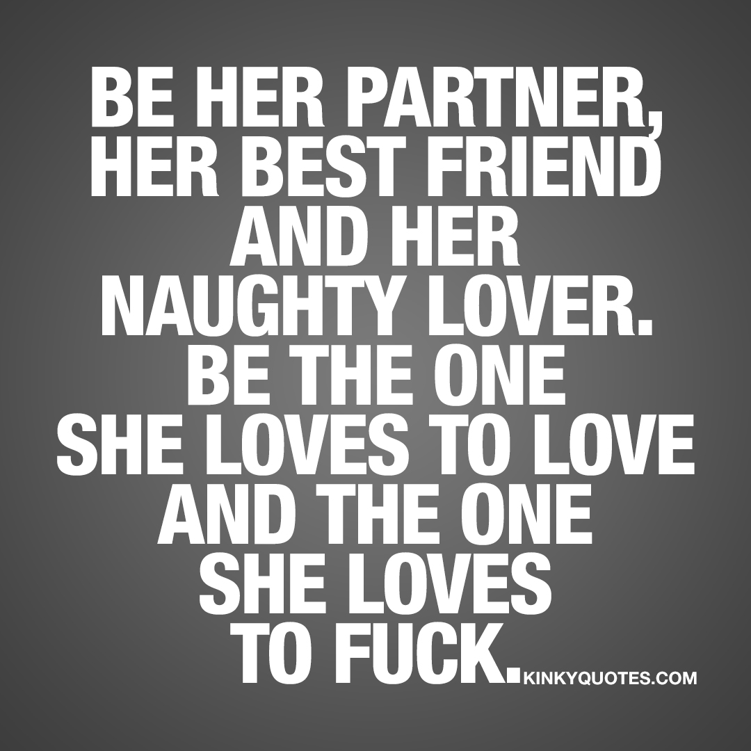 Be her partner, her best friend and her naughty lover. Be the one she loves to love and the one she loves to fuck.