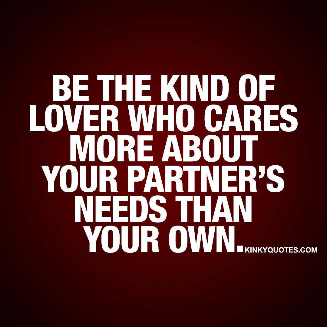 Be the kind of lover who cares more about your partner's needs than your own.