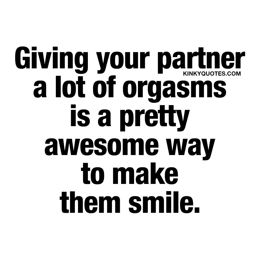 Giving your partner a lot of orgasms is a pretty awesome way to make them smile.