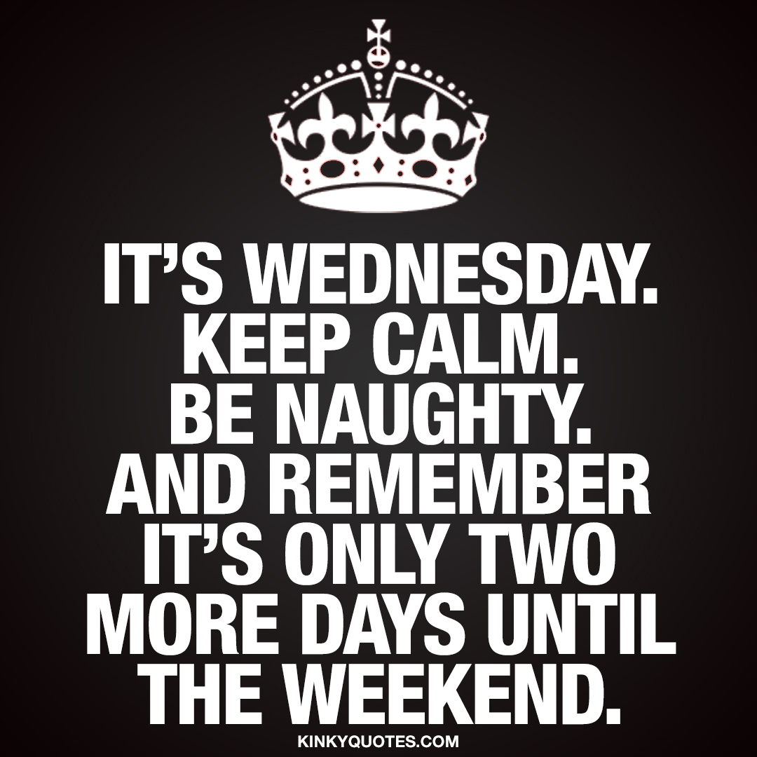 It's Wednesday. Keep calm. Be naughty. And remember it's only two more days until the weekend.