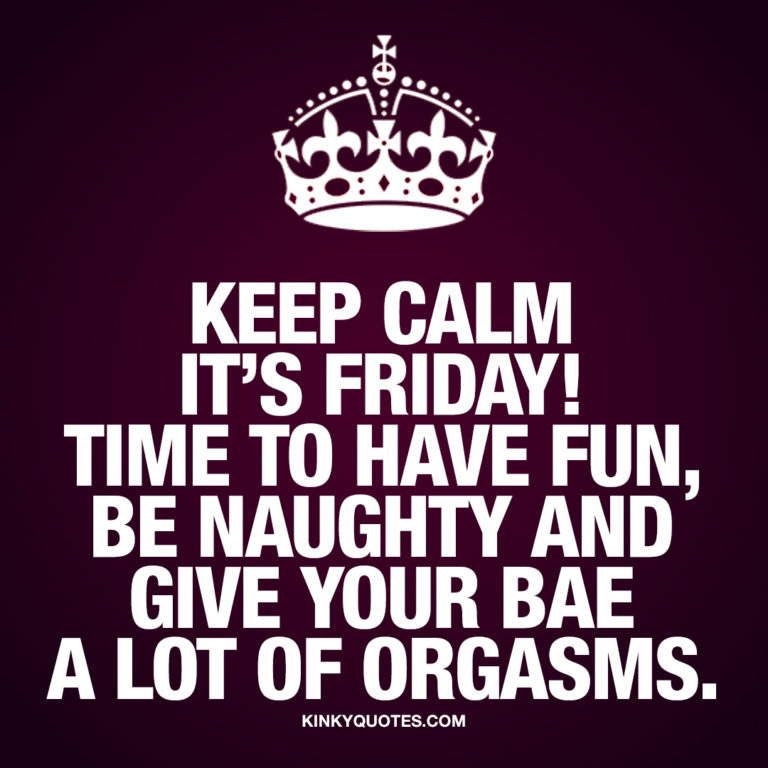 Keep calm it's Friday! Time to have fun, be naughty and give your bae a lot of orgasms.