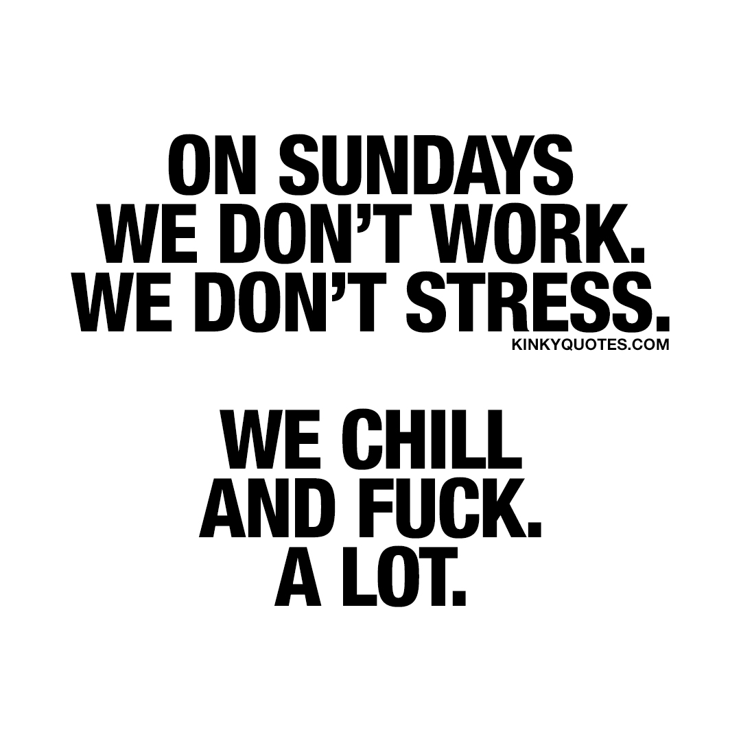 On Sundays we don't work. We don't stress. We chill and fuck. A lot.