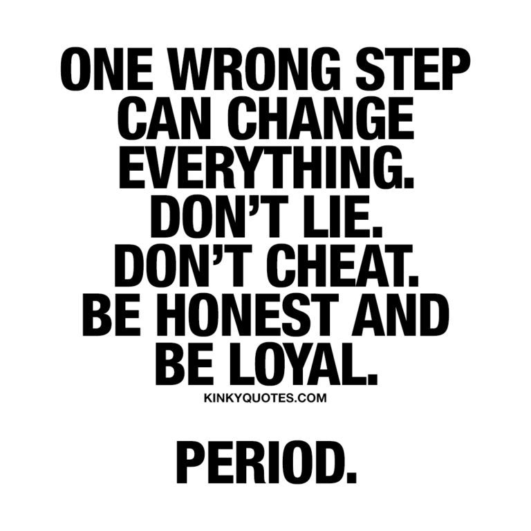 One wrong step can change everything. Don't lie. Don't cheat. Be honest and be loyal. Period.