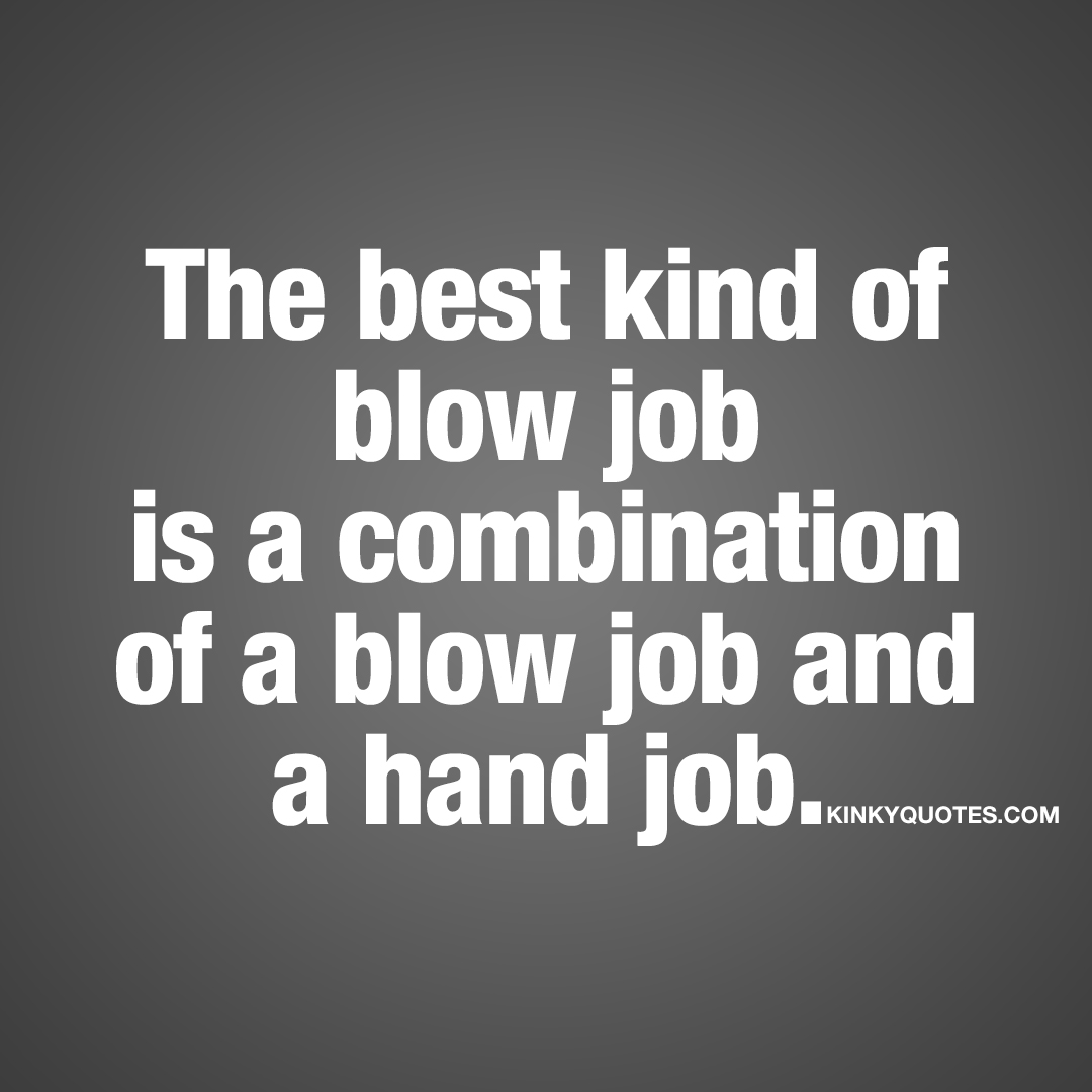 The best kind of blow job is a combination of a blow job and a hand job.