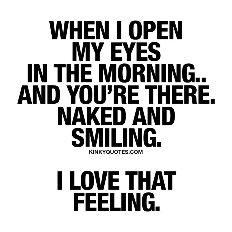 When I open my eyes in the morning.. And you're there. Naked and smiling. I love that feeling.
