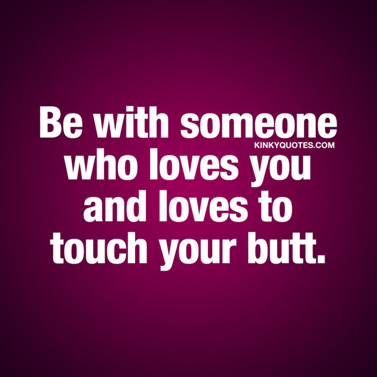 Be with someone who loves you and loves to touch your butt.
