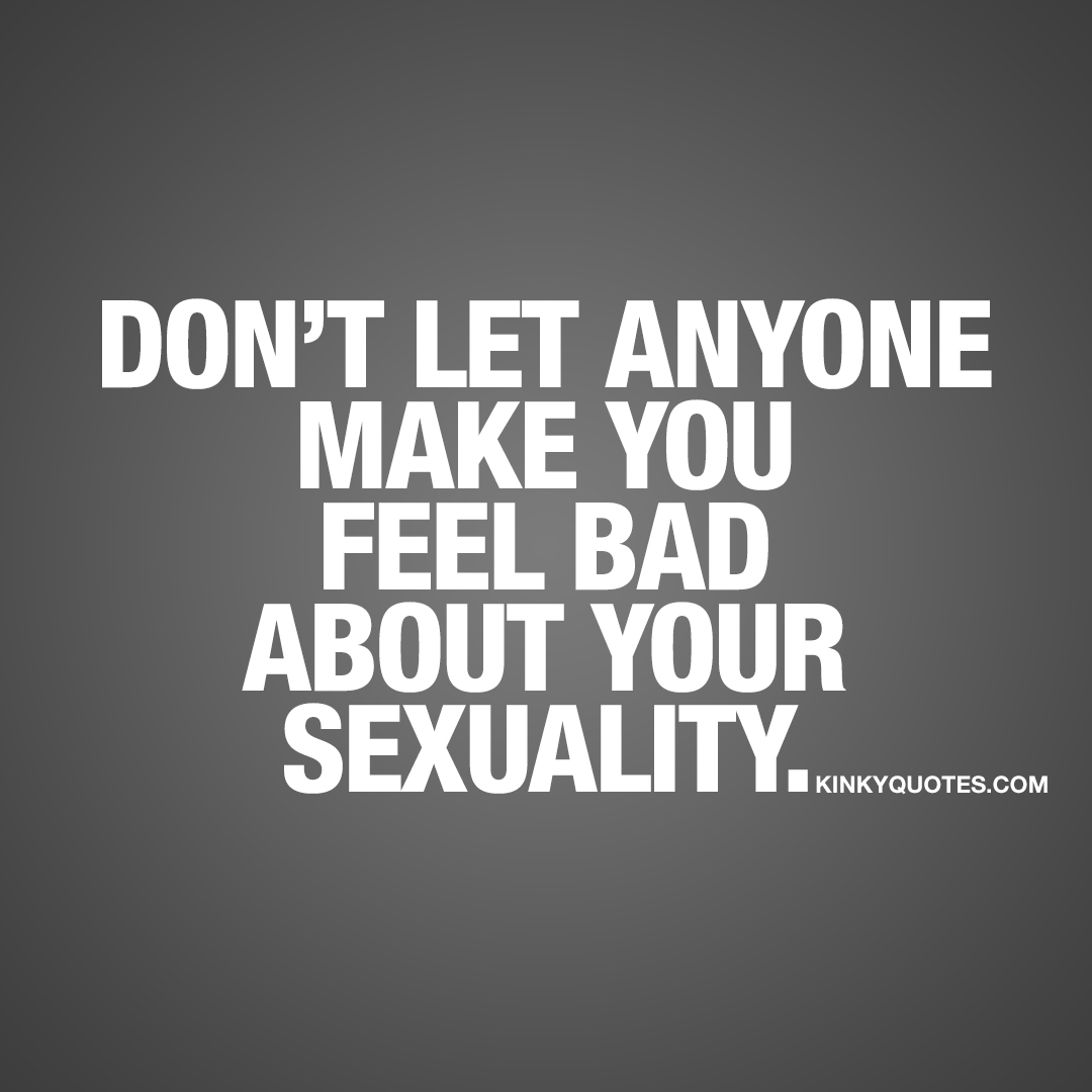 Don't let anyone make you feel bad about your sexuality.