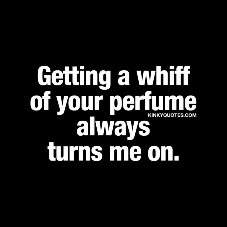 Getting a whiff of your perfume always turns me on.