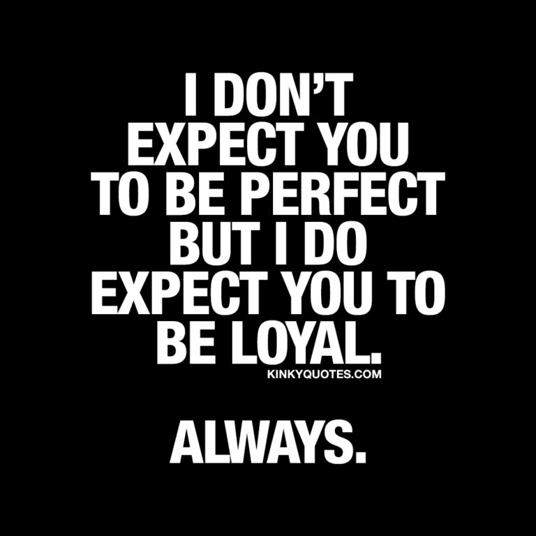 I don't expect you to be perfect but I do expect you to be loyal.