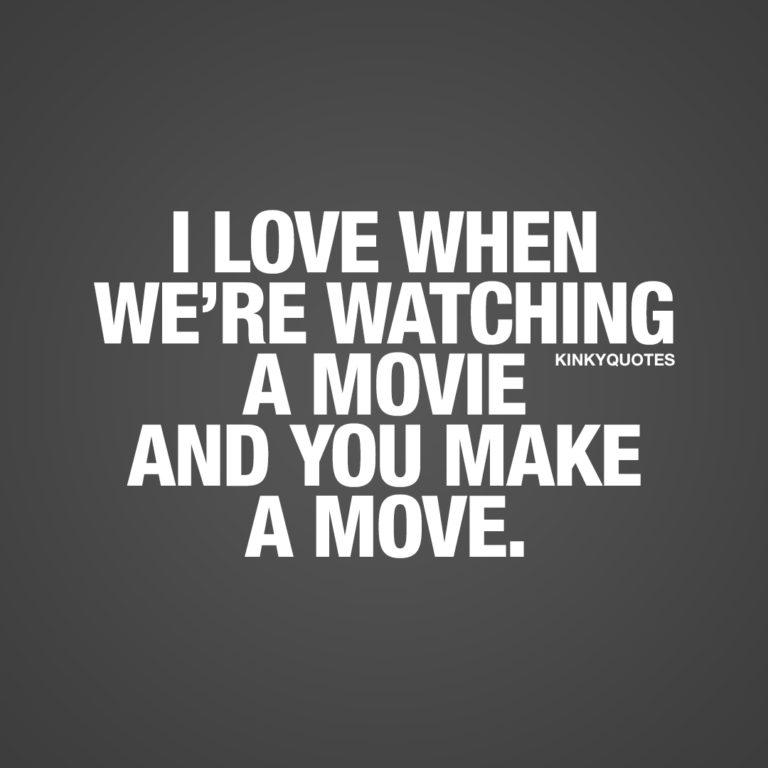I love when we're watching a movie and you make a move.