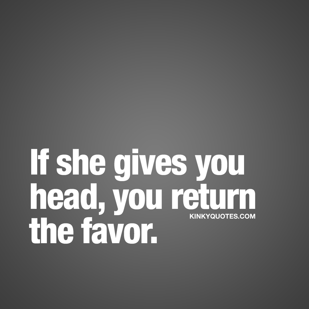 If she gives you head, you return the favor.