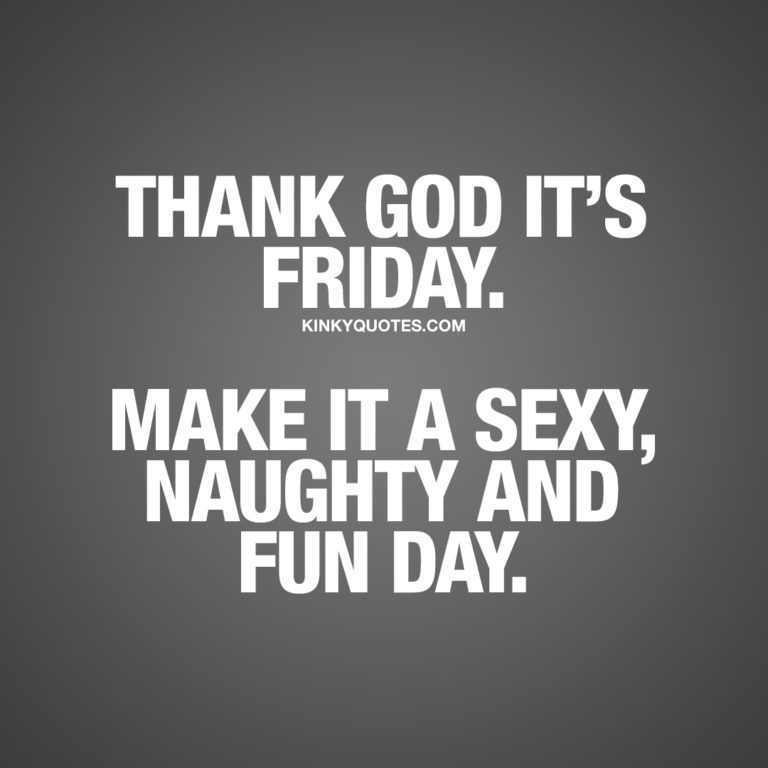 Thank god it's Friday. Make it a sexy, naughty and fun day.