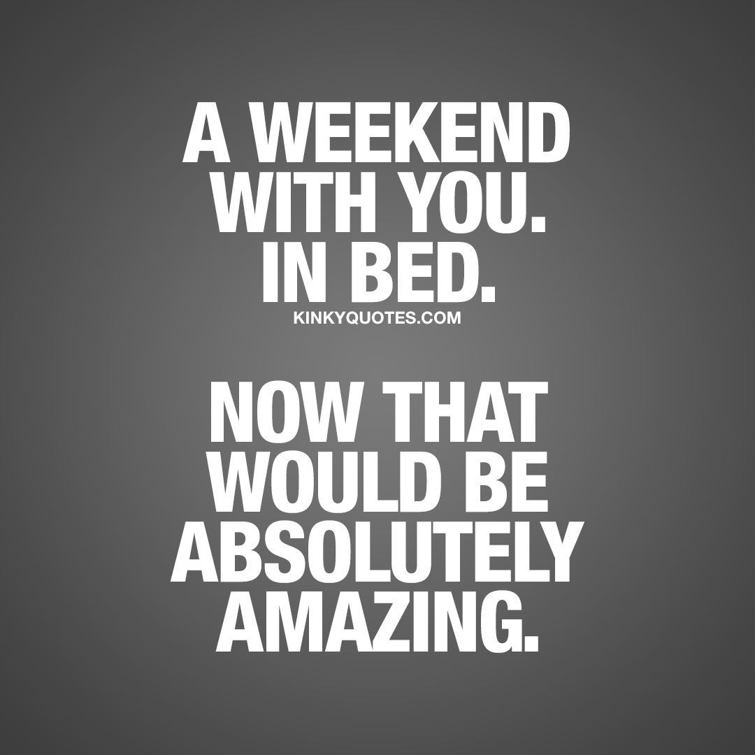 A weekend with you. In bed. Now that would be absolutely amazing.
