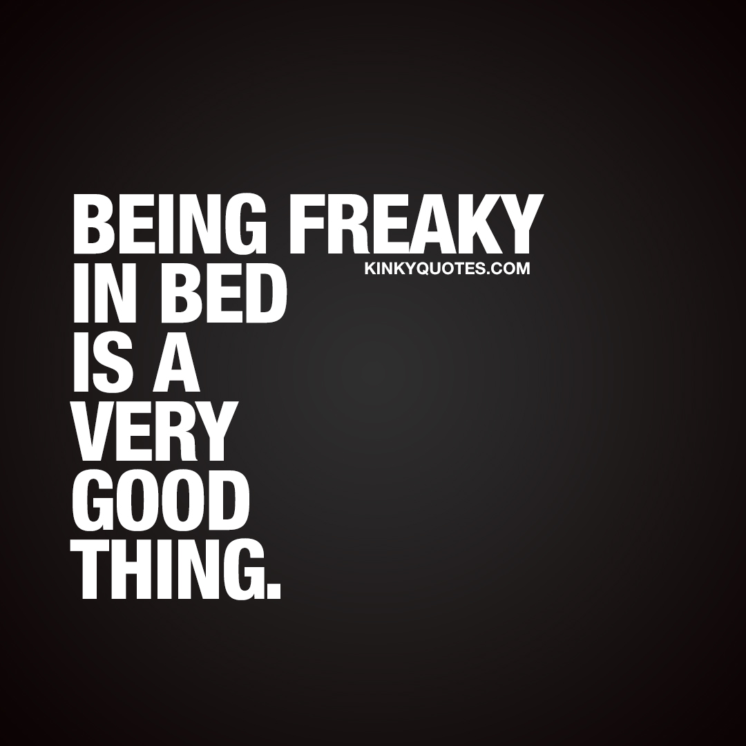 Being freaky in bed is a very good thing.