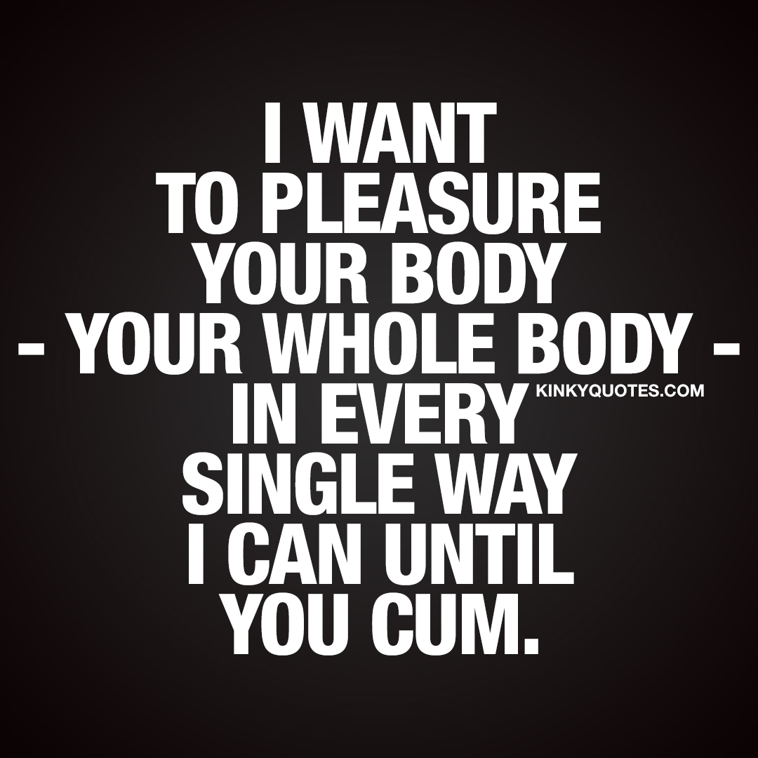 I want to pleasure your body – your whole body – in every single way I can until you cum.