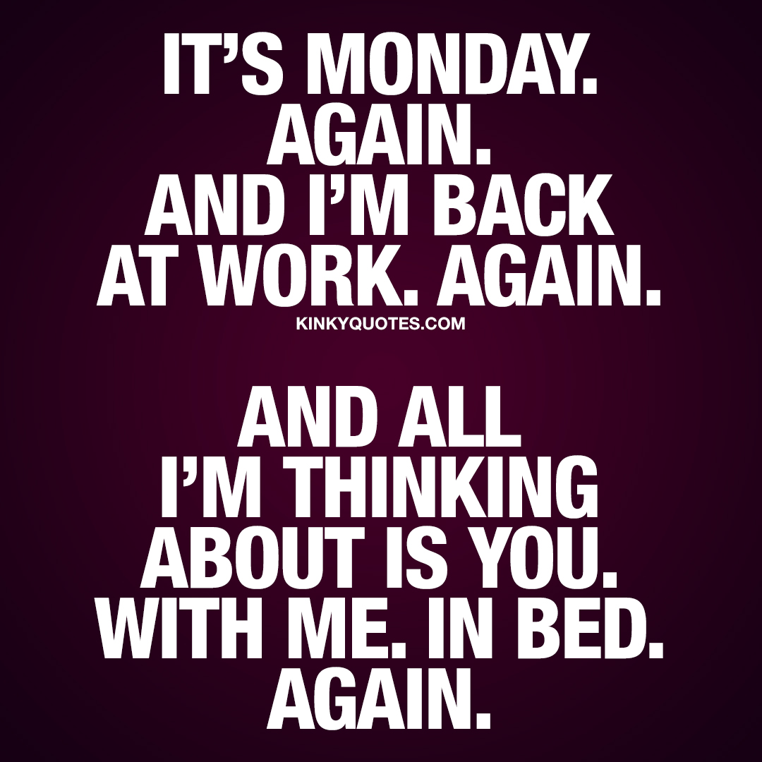 It's Monday. Again. And I'm back at work. Again. And all I'm thinking about is you. With me. In bed. Again.