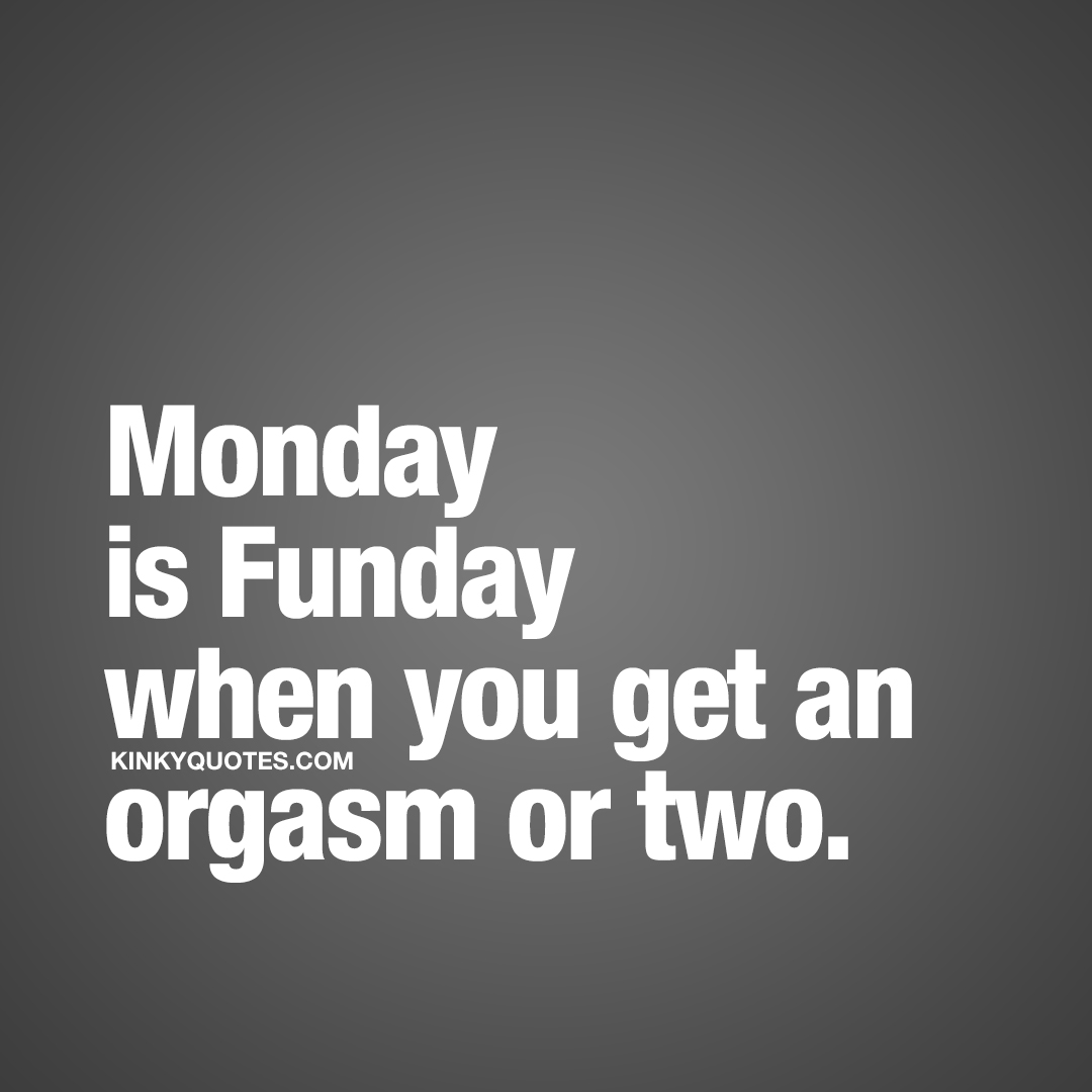 Monday is Funday when you get an orgasm or two.