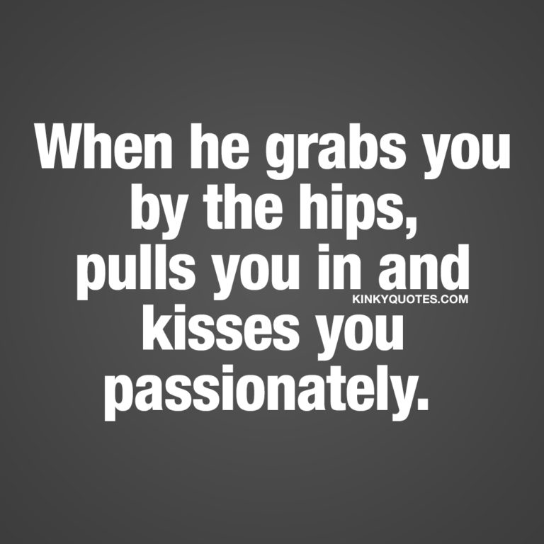 When he grabs you by the hips, pulls you in and kisses you passionately.