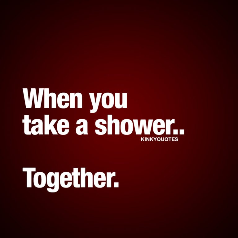 When you take a shower.. Together.