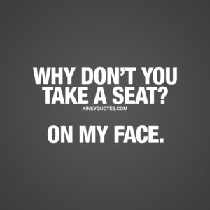 Why don't you take a seat? On my face. Funny naughty quote