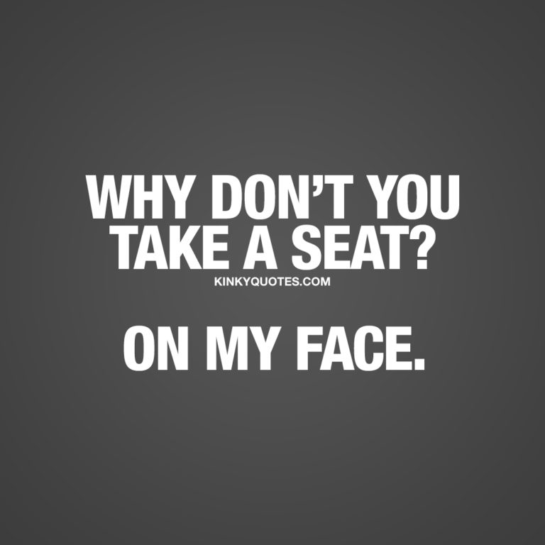 Why don't you take a seat? On my face.