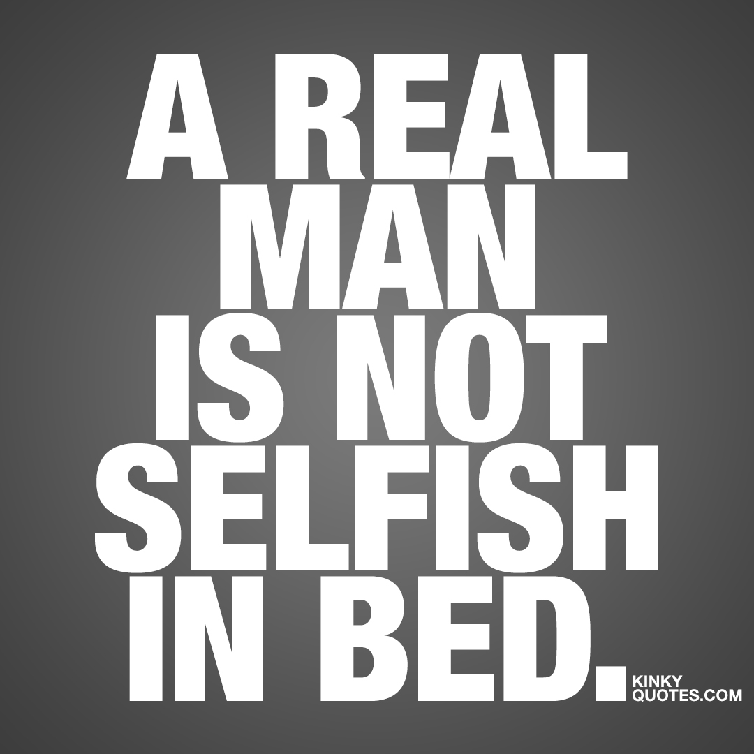 A real man is not selfish in bed.