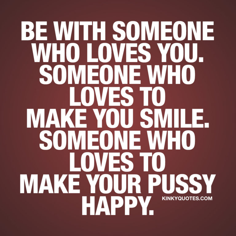 Be with someone who loves you. Someone who loves to make you smile. Someone who loves to make your pussy happy.