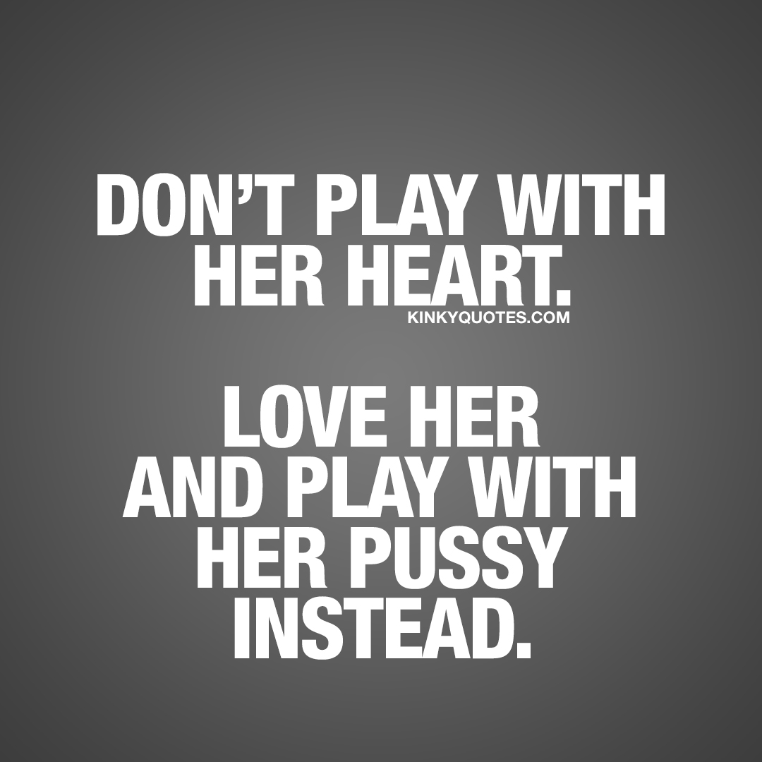 Don't play with her heart. Love her and play with her pussy instead.
