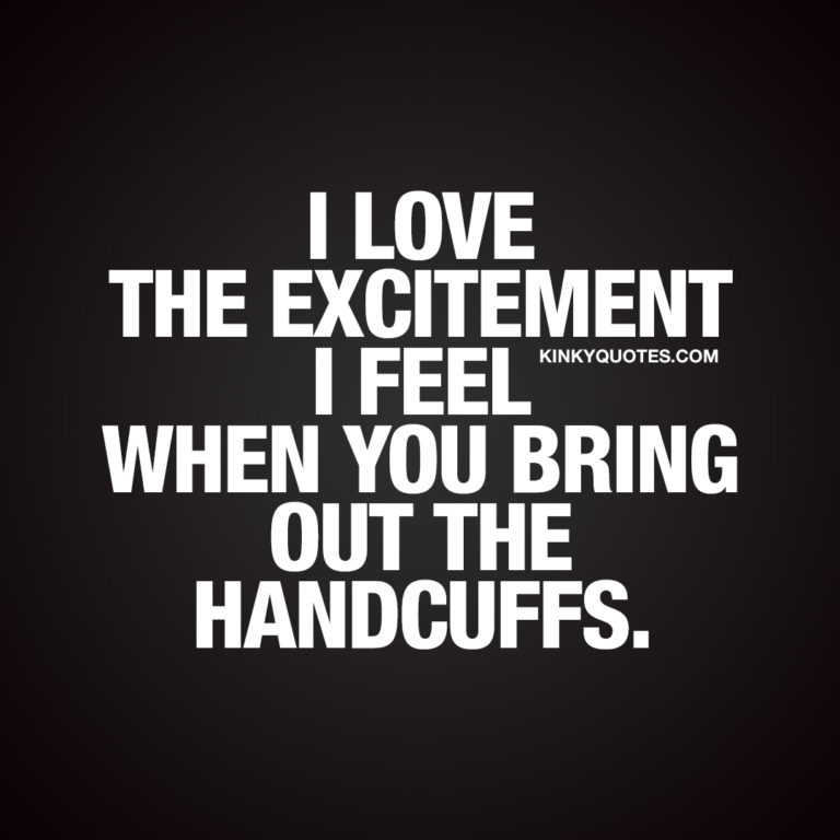 I love the excitement I feel when you bring out the handcuffs.