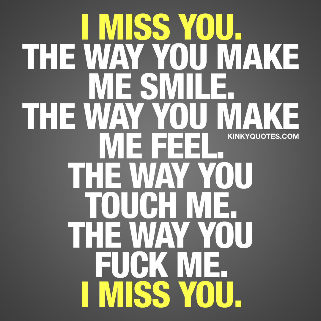 I miss you. The way you make me smile. The way you make me feel. The way you touch me. The way you fuck me. I miss you.